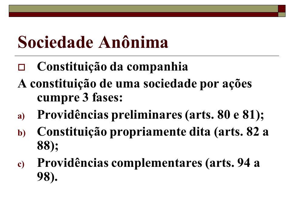 Sociedade Anônima Constituição da companhia A constituição de uma sociedade por ações cumpre 3 fases: a) Providências preliminares (arts. 80 e 81); b)