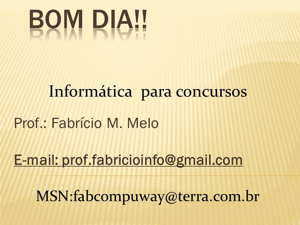 Prof.: Fabrício M. Melo E-mail: prof.fabricioinfo@gmail.com Informática para concursos MSN:fabcompuway@terra.com.br