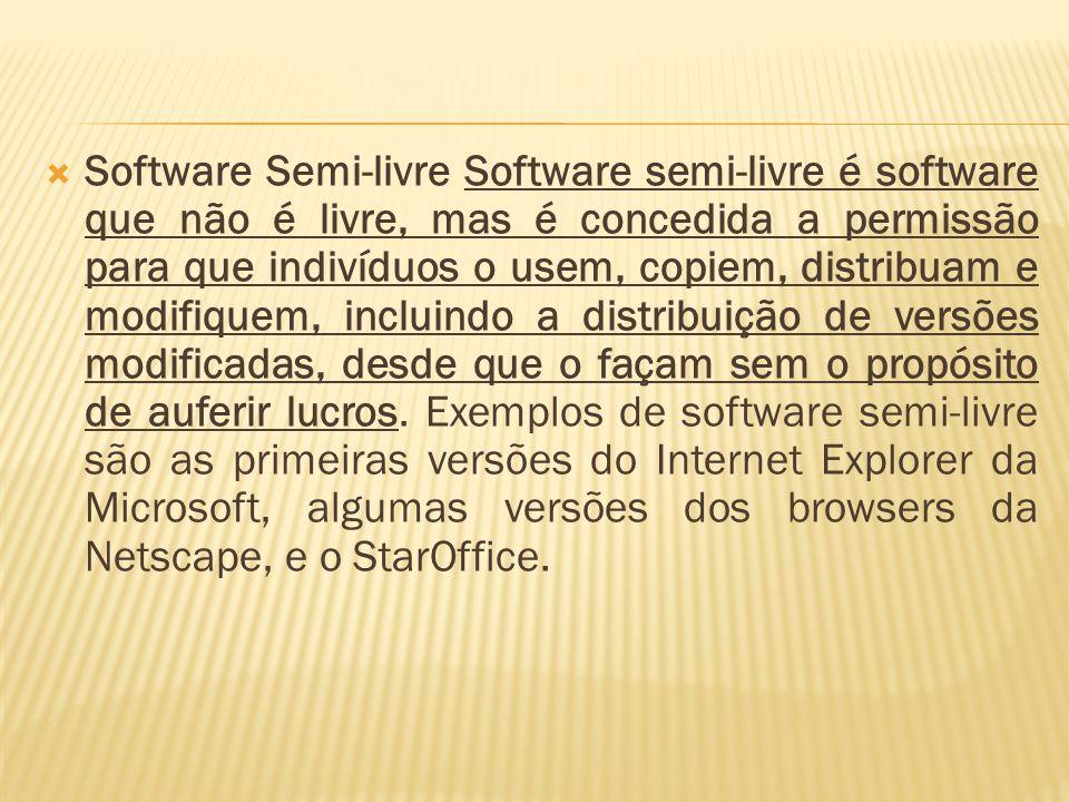 Software Semi-livre Software semi-livre é software que não é livre, mas é concedida a permissão para que indivíduos o usem, copiem, distribuam e modif