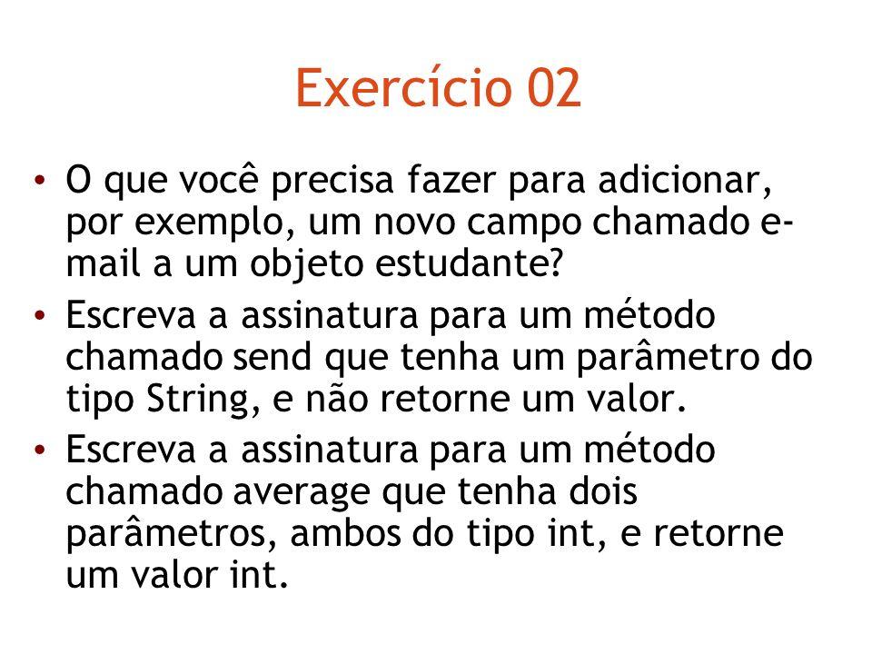 Exercício 02 O que você precisa fazer para adicionar, por exemplo, um novo campo chamado e- mail a um objeto estudante? Escreva a assinatura para um m
