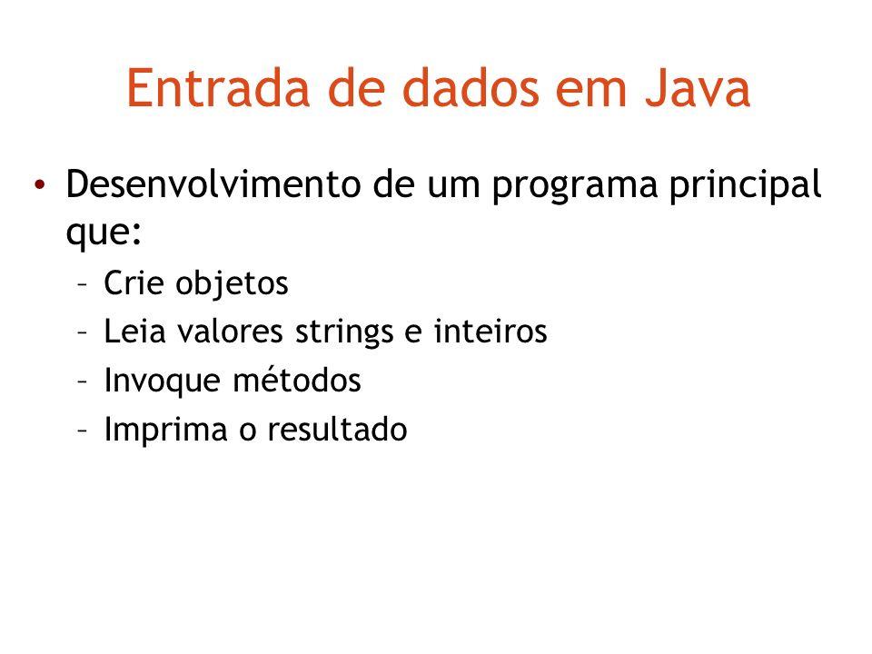 Entrada de dados em Java Desenvolvimento de um programa principal que: –Crie objetos –Leia valores strings e inteiros –Invoque métodos –Imprima o resu