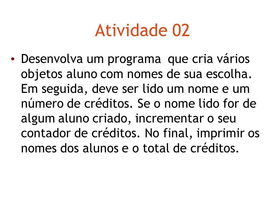 Atividade 02 Desenvolva um programa que cria vários objetos aluno com nomes de sua escolha. Em seguida, deve ser lido um nome e um número de créditos.