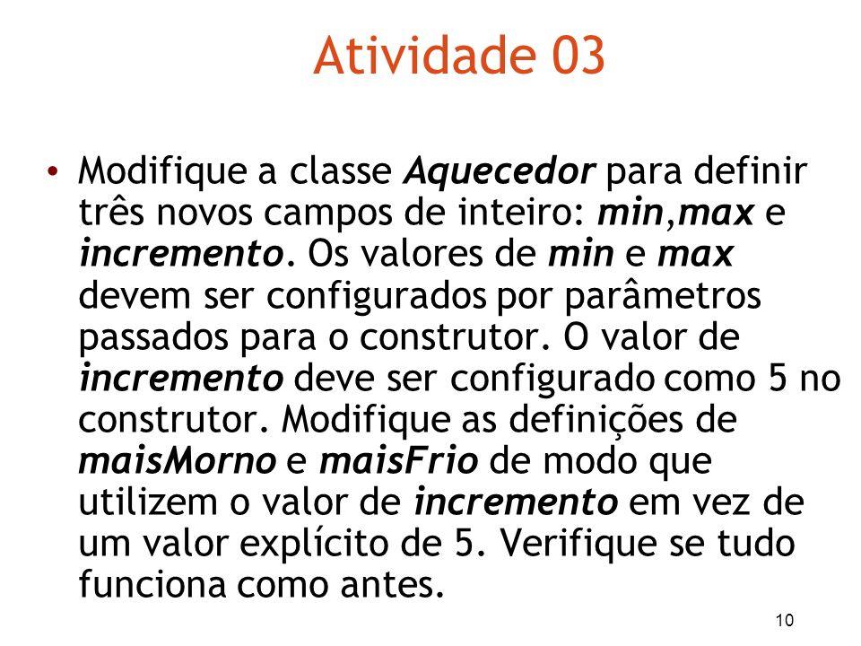 10 Atividade 03 Modifique a classe Aquecedor para definir três novos campos de inteiro: min,max e incremento. Os valores de min e max devem ser config