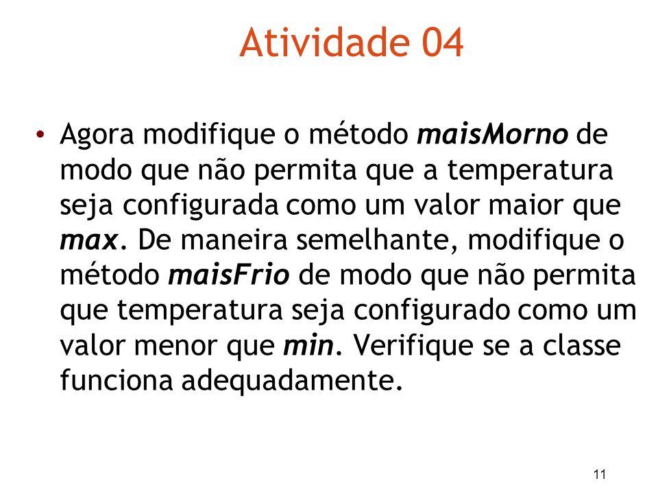 11 Atividade 04 Agora modifique o método maisMorno de modo que não permita que a temperatura seja configurada como um valor maior que max. De maneira