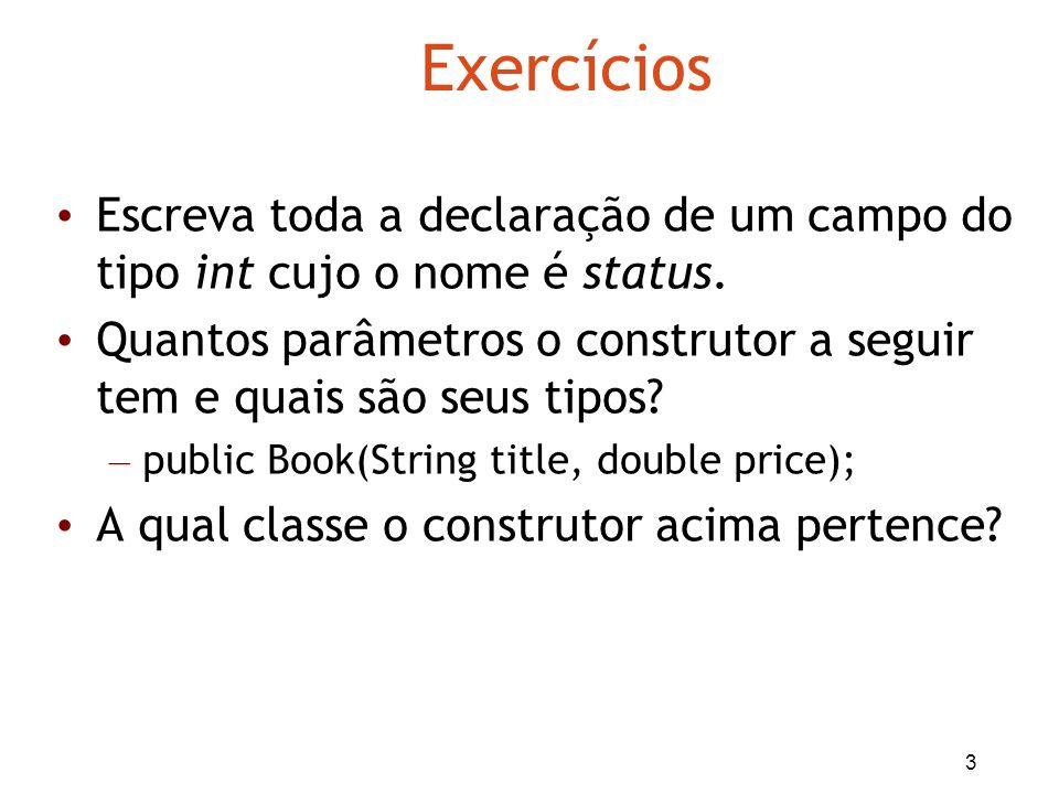 3 Exercícios Escreva toda a declaração de um campo do tipo int cujo o nome é status. Quantos parâmetros o construtor a seguir tem e quais são seus tip