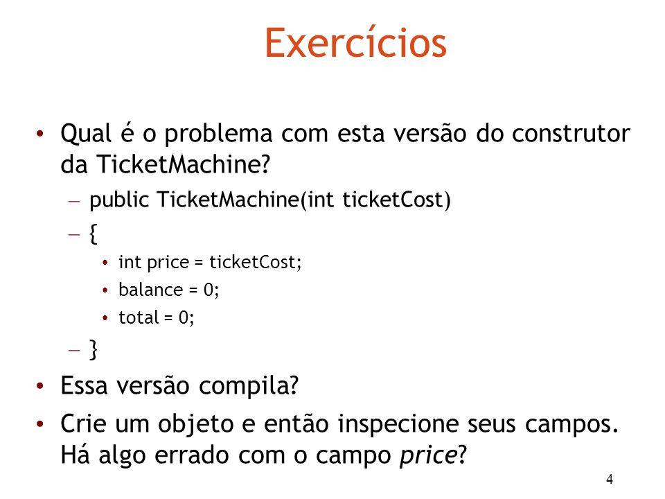 4 Exercícios Qual é o problema com esta versão do construtor da TicketMachine? – public TicketMachine(int ticketCost) – { int price = ticketCost; bala