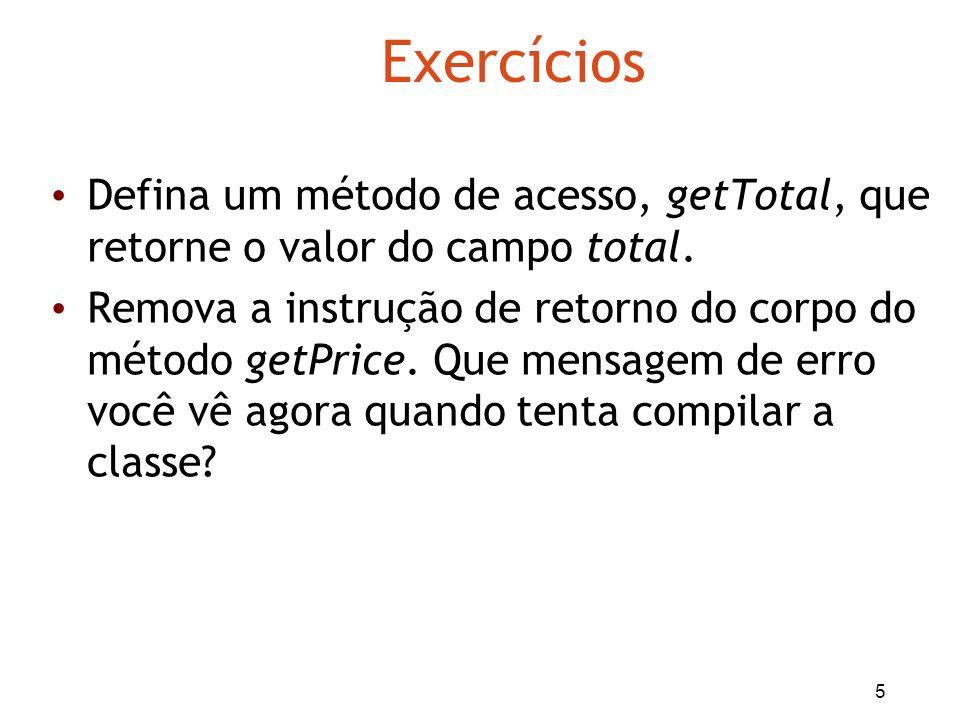 5 Exercícios Defina um método de acesso, getTotal, que retorne o valor do campo total. Remova a instrução de retorno do corpo do método getPrice. Que