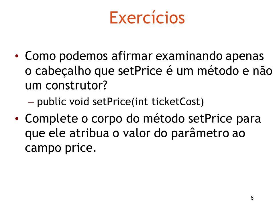 6 Exercícios Como podemos afirmar examinando apenas o cabeçalho que setPrice é um método e não um construtor? – public void setPrice(int ticketCost) C