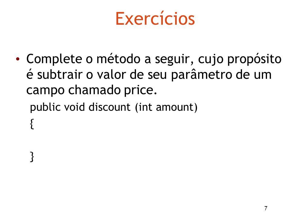 7 Exercícios Complete o método a seguir, cujo propósito é subtrair o valor de seu parâmetro de um campo chamado price. public void discount (int amoun
