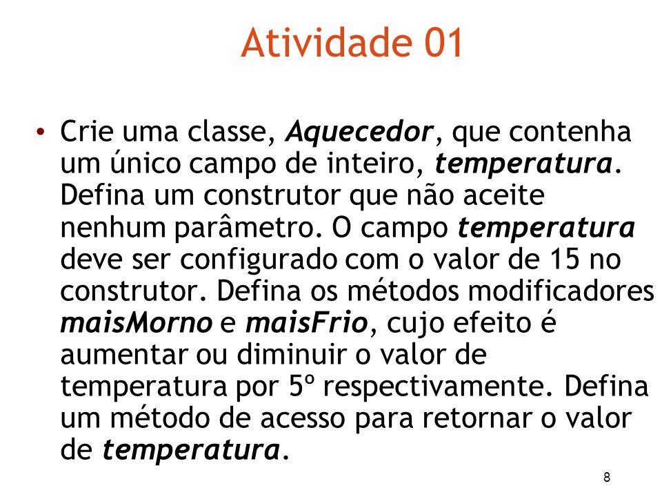 8 Atividade 01 Crie uma classe, Aquecedor, que contenha um único campo de inteiro, temperatura. Defina um construtor que não aceite nenhum parâmetro.