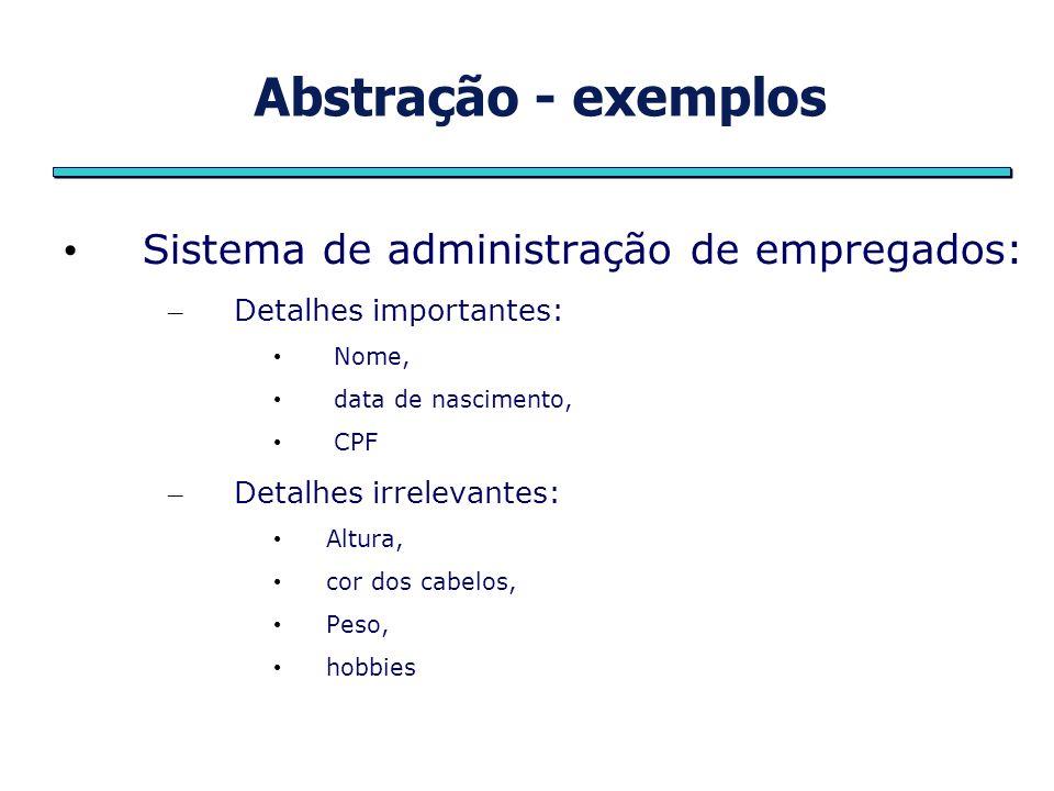 Abstração - exemplos Sistema de administração de empregados: – Detalhes importantes: Nome, data de nascimento, CPF – Detalhes irrelevantes: Altura, co