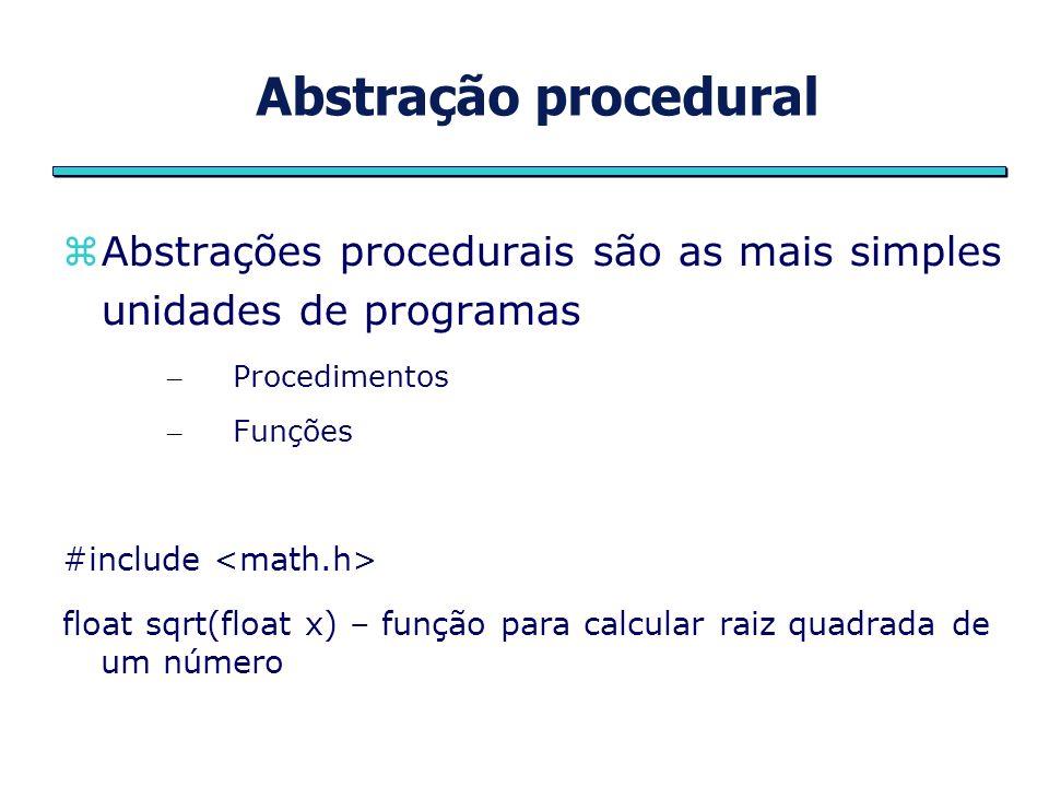 Abstração procedural Abstrações procedurais são as mais simples unidades de programas – Procedimentos – Funções #include float sqrt(float x) – função
