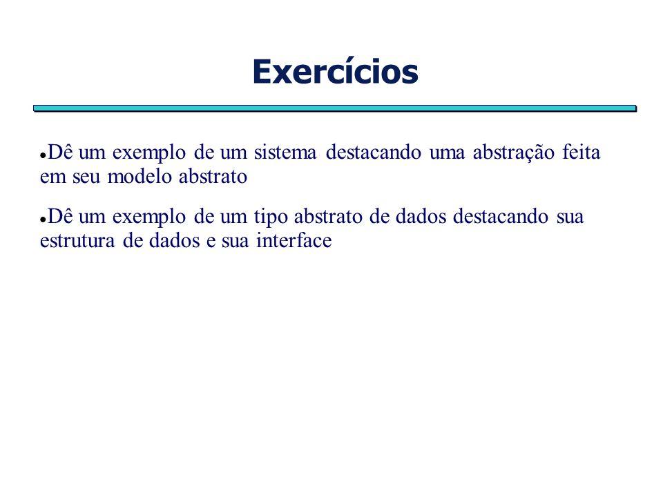 Exercícios Dê um exemplo de um sistema destacando uma abstração feita em seu modelo abstrato Dê um exemplo de um tipo abstrato de dados destacando sua