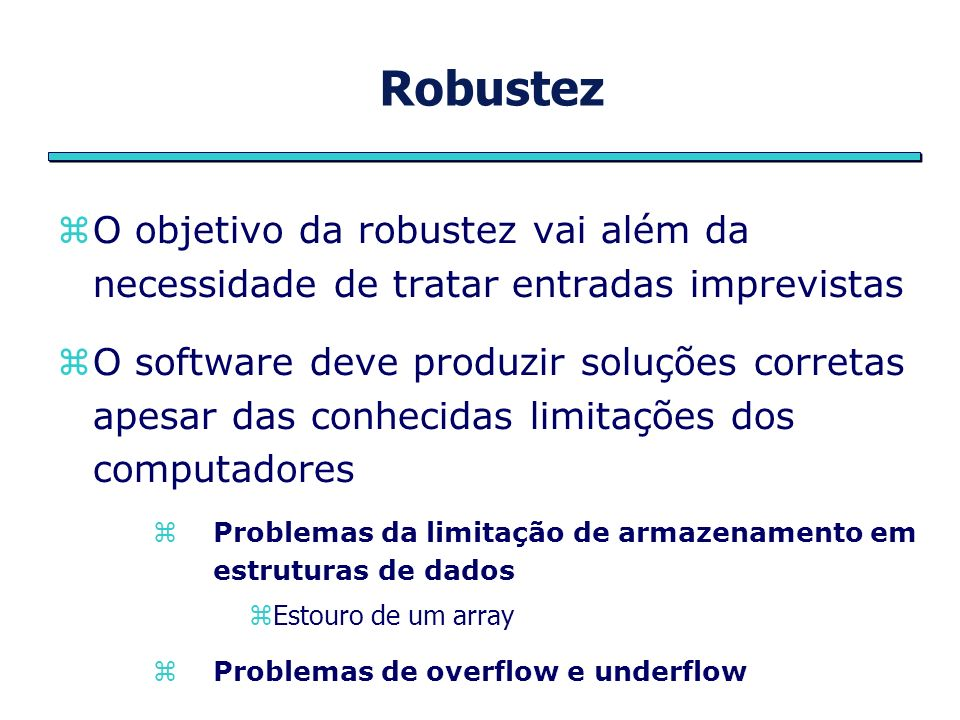 Robustez Um software deve buscar a correção para todo intervalo de entradas possíveis Robustez e correção não se obtêm de forma automática, necessita ser projetada desde o início