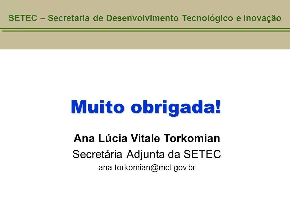 Muito obrigada! SETEC – Secretaria de Desenvolvimento Tecnológico e Inovação Ana Lúcia Vitale Torkomian Secretária Adjunta da SETEC ana.torkomian@mct.