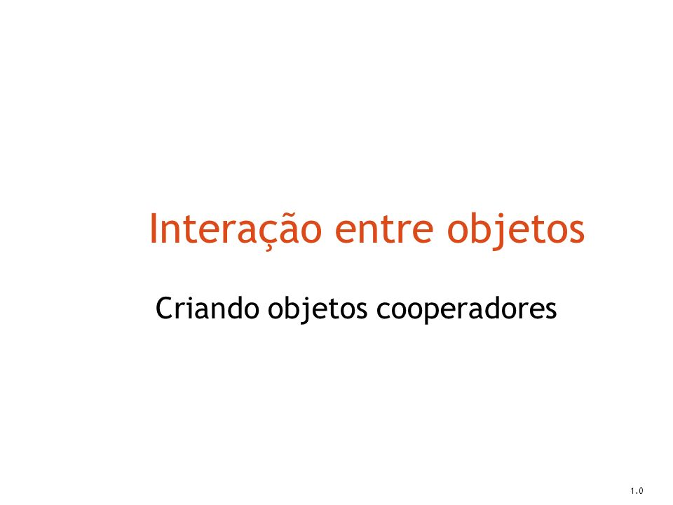 Interação entre objetos Criando objetos cooperadores 1.0