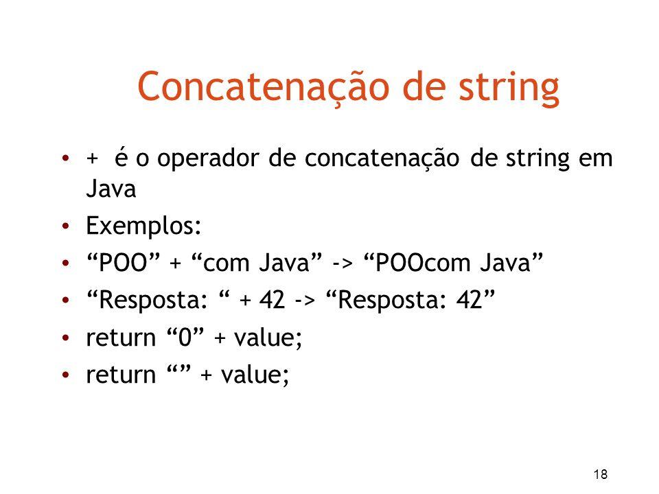18 Concatenação de string + é o operador de concatenação de string em Java Exemplos: POO + com Java -> POOcom Java Resposta: + 42 -> Resposta: 42 retu