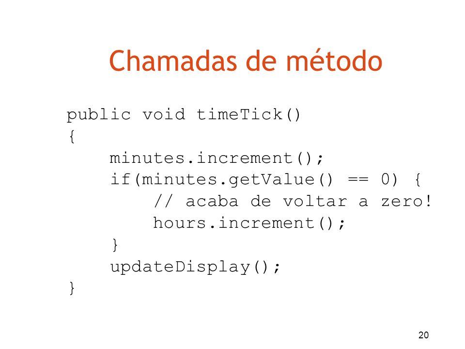 20 Chamadas de método public void timeTick() { minutes.increment(); if(minutes.getValue() == 0) { // acaba de voltar a zero! hours.increment(); } upda