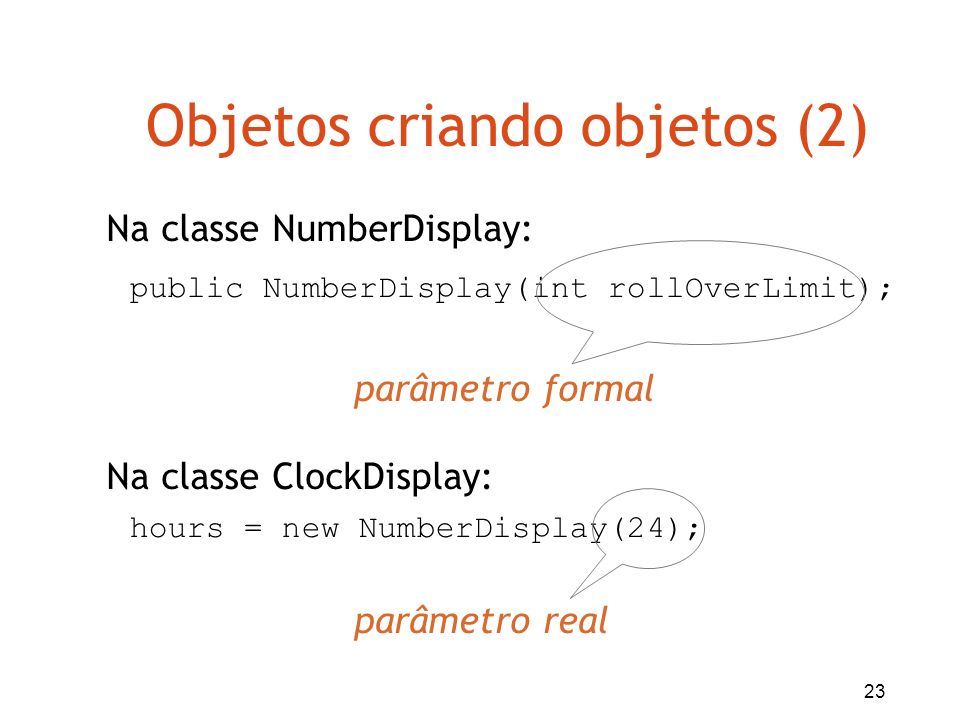 23 Objetos criando objetos (2) hours = new NumberDisplay(24); public NumberDisplay(int rollOverLimit); Na classe ClockDisplay: Na classe NumberDisplay