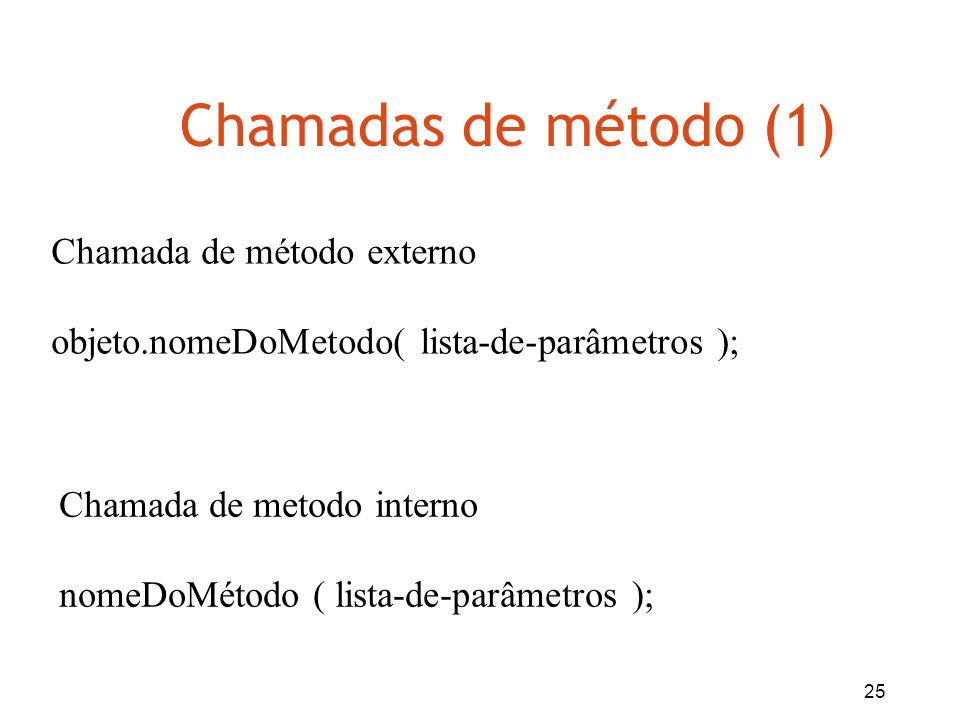 25 Chamadas de método (1) Chamada de método externo objeto.nomeDoMetodo( lista-de-parâmetros ); Chamada de metodo interno nomeDoMétodo ( lista-de-parâ