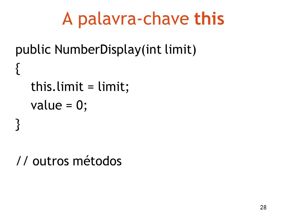 28 A palavra-chave this public NumberDisplay(int limit) { this.limit = limit; value = 0; } // outros métodos