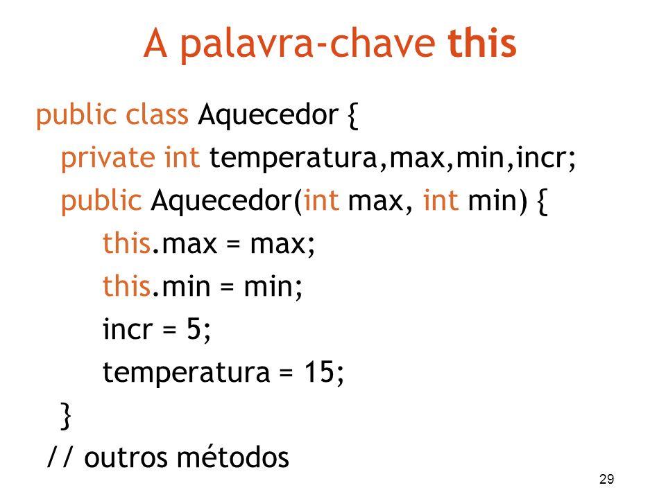 29 A palavra-chave this public class Aquecedor { private int temperatura,max,min,incr; public Aquecedor(int max, int min) { this.max = max; this.min =