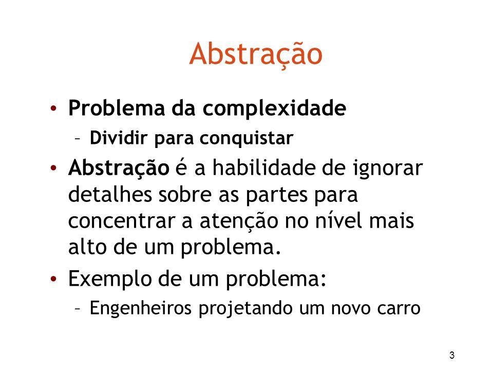 3 Abstração Problema da complexidade –Dividir para conquistar Abstração é a habilidade de ignorar detalhes sobre as partes para concentrar a atenção n