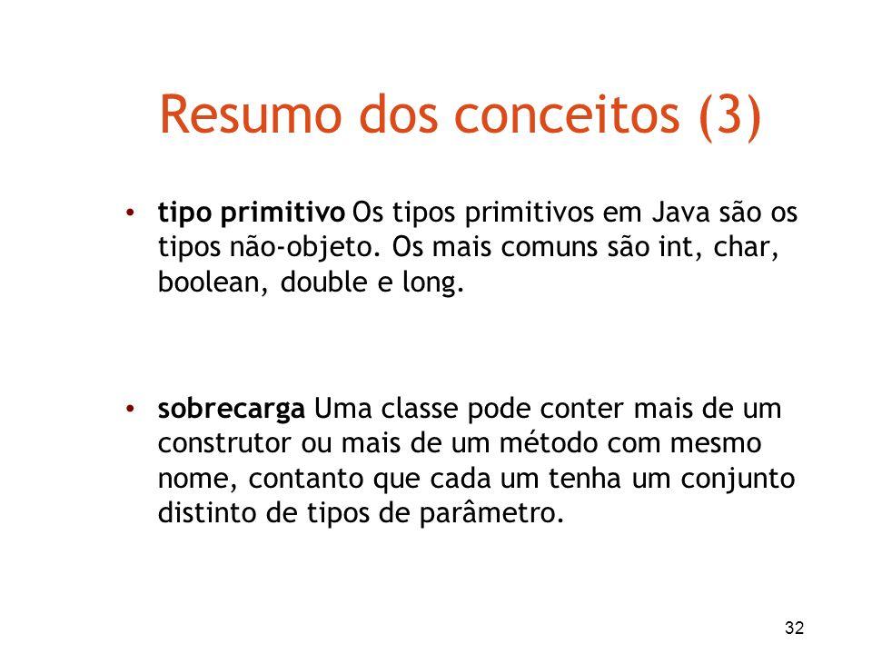 32 Resumo dos conceitos (3) tipo primitivo Os tipos primitivos em Java são os tipos não-objeto. Os mais comuns são int, char, boolean, double e long.