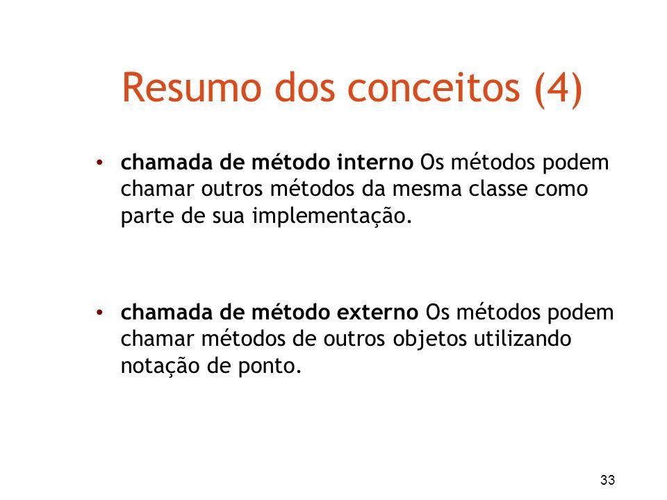 33 Resumo dos conceitos (4) chamada de método interno Os métodos podem chamar outros métodos da mesma classe como parte de sua implementação. chamada