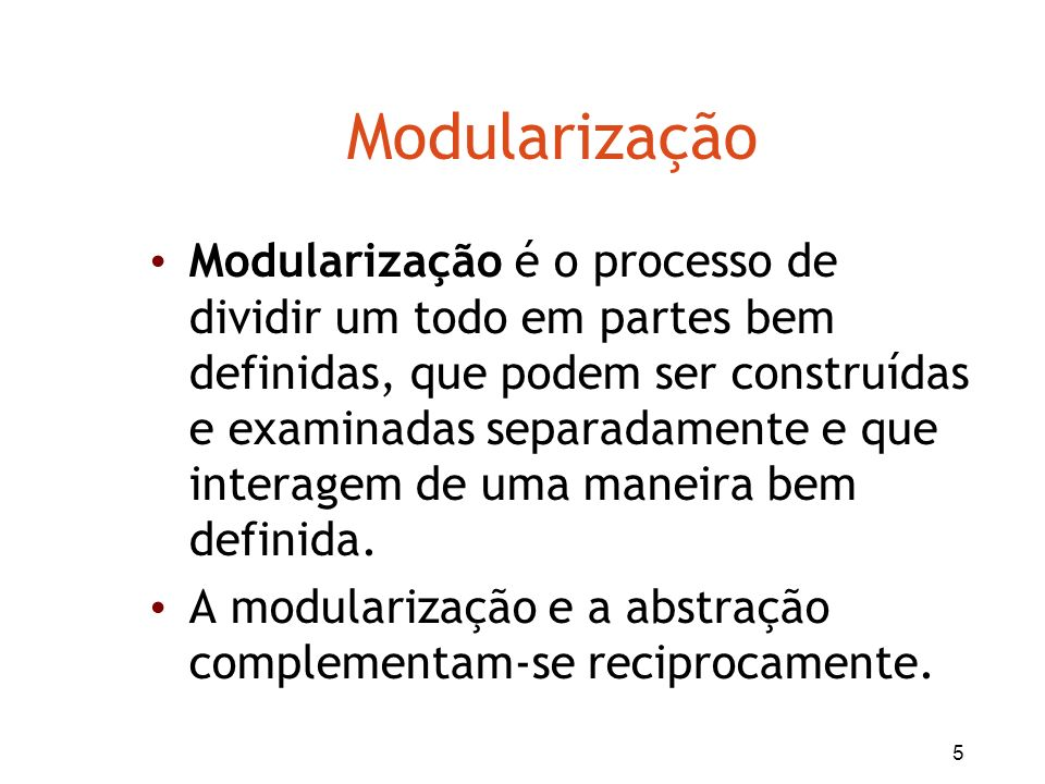 5 Modularização Modularização é o processo de dividir um todo em partes bem definidas, que podem ser construídas e examinadas separadamente e que inte