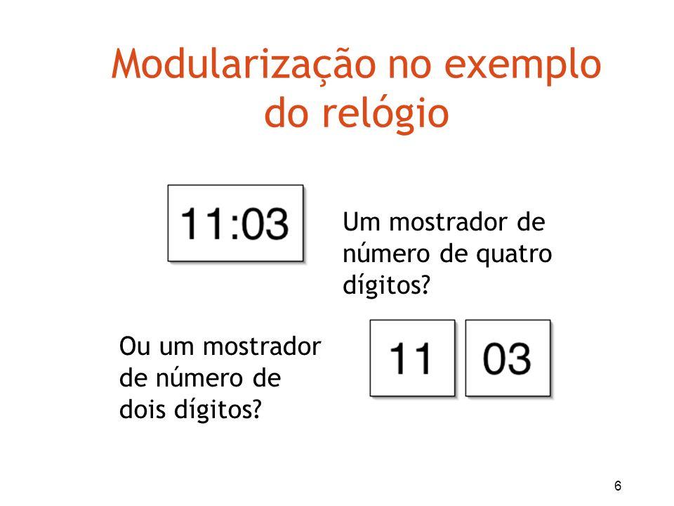 7 Modularização no exemplo do relógio Dois mostradores de dois dígitos cada um –Um par para horas e um par para os minutos Mostrador das horas: –Inicia em 0 e volta para 0 quando alcança o limite (23) Mostrador de minutos –Inicia em 0 e retorna quando alcança 59