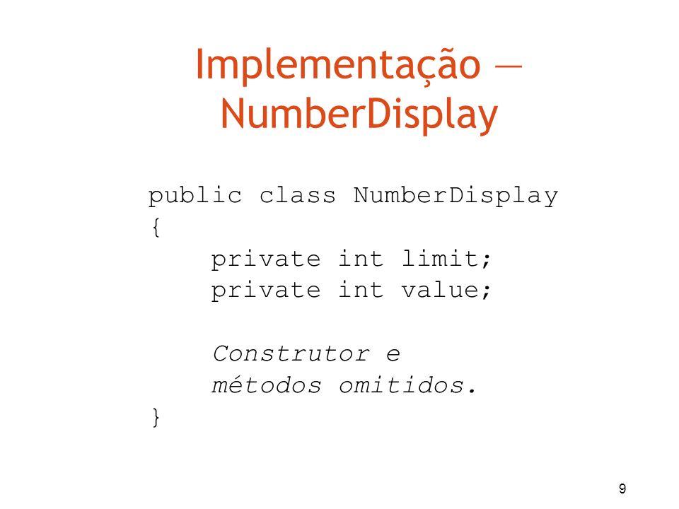 10 Implementação ClockDisplay public class ClockDisplay { private NumberDisplay hours; private NumberDisplay minutes; Construtor e métodos omitidos.