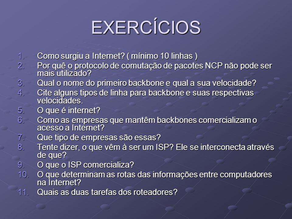 EXERCÍCIOS 1.Como surgiu a Internet? ( mínimo 10 linhas ) 2.Por quê o protocolo de comutação de pacotes NCP não pode ser mais utilizado? 3.Qual o nome