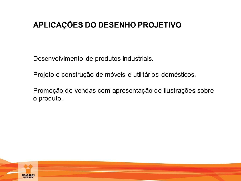 APLICAÇÕES DO DESENHO PROJETIVO Desenvolvimento de produtos industriais. Projeto e construção de móveis e utilitários domésticos. Promoção de vendas c