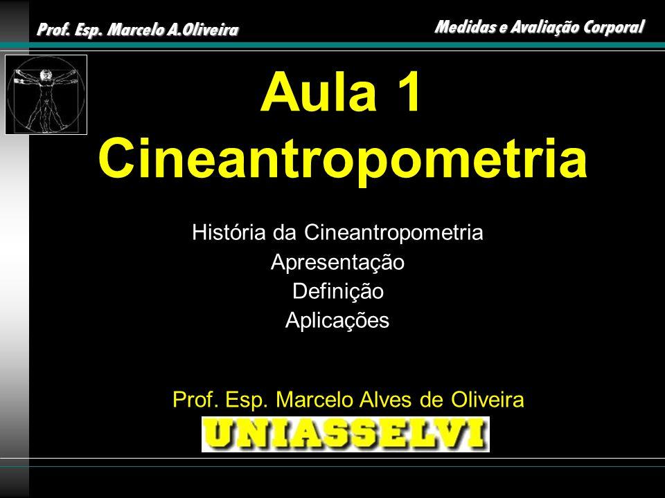 Prof. Esp. Marcelo A.Oliveira Medidas e Avaliação Corporal Aula 1 Cineantropometria História da Cineantropometria Apresentação Definição Aplicações Pr