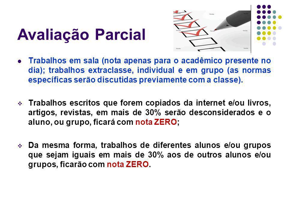 Avaliação Parcial Trabalhos em sala (nota apenas para o acadêmico presente no dia); trabalhos extraclasse, individual e em grupo (as normas específica