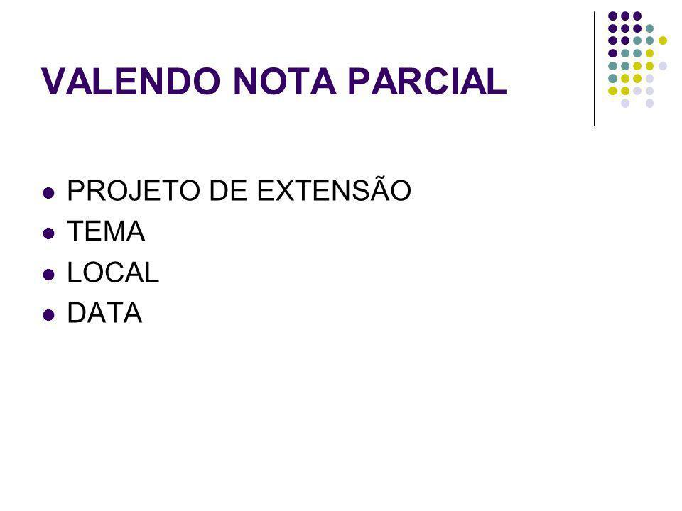 VALENDO NOTA PARCIAL PROJETO DE EXTENSÃO TEMA LOCAL DATA