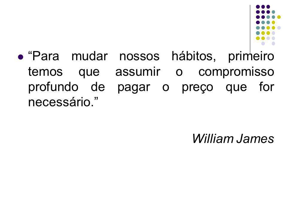 Para mudar nossos hábitos, primeiro temos que assumir o compromisso profundo de pagar o preço que for necessário. William James