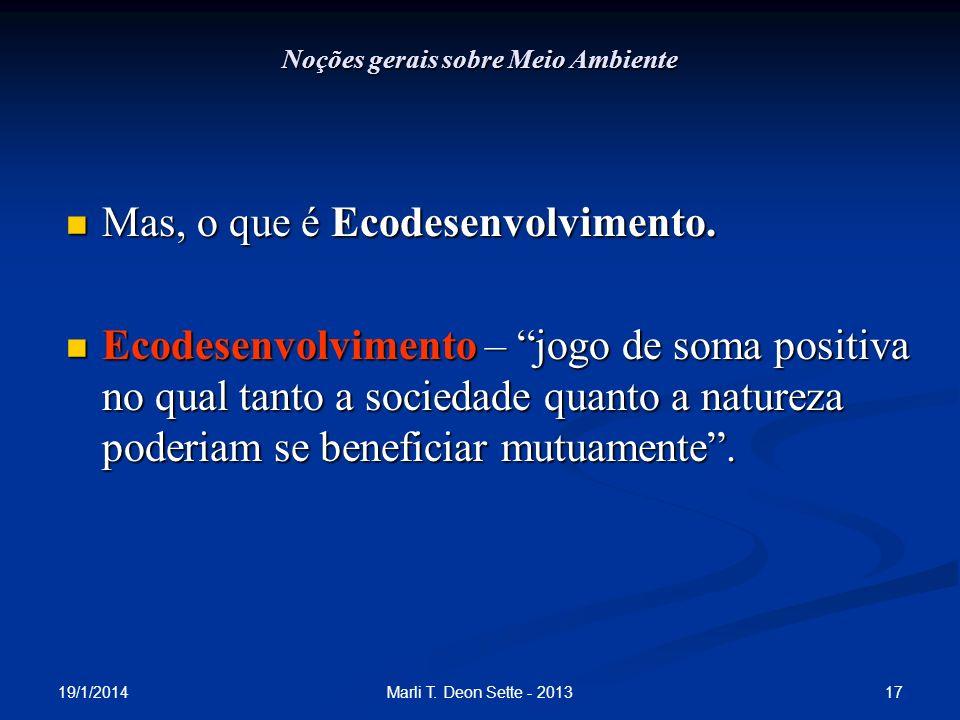 19/1/2014 17Marli T. Deon Sette - 2013 Noções gerais sobre Meio Ambiente Mas, o que é Ecodesenvolvimento. Mas, o que é Ecodesenvolvimento. Ecodesenvol