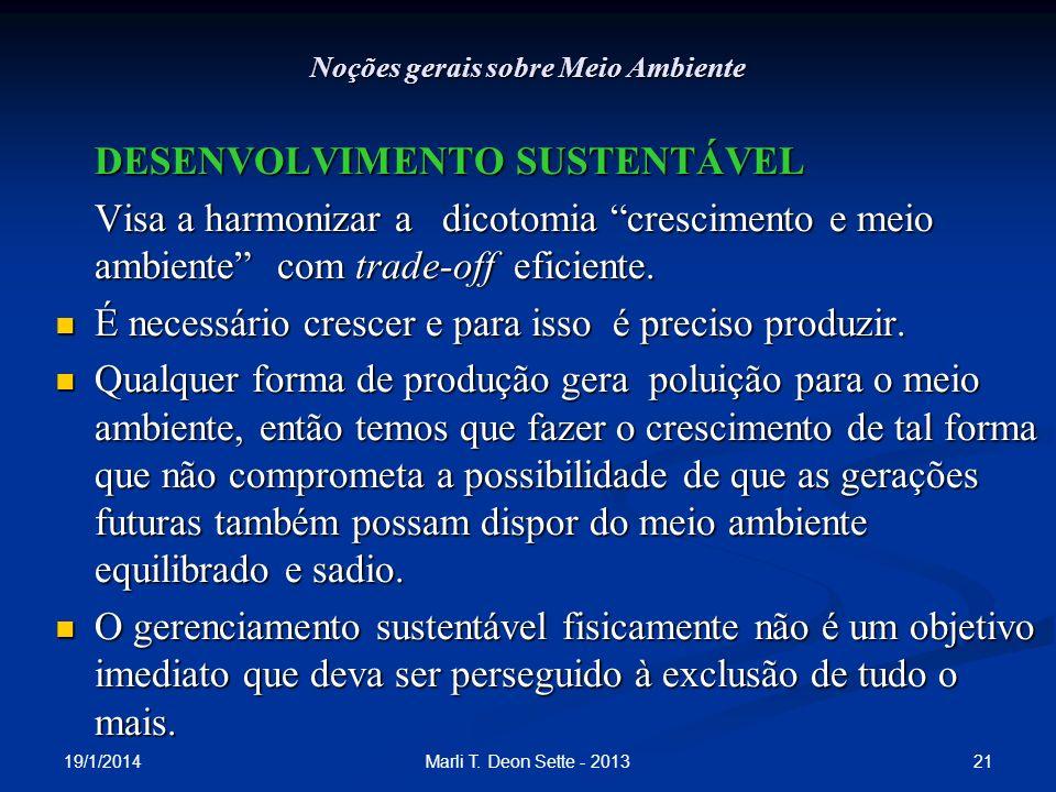 19/1/2014 21Marli T. Deon Sette - 2013 Noções gerais sobre Meio Ambiente DESENVOLVIMENTO SUSTENTÁVEL Visa a harmonizar a dicotomia crescimento e meio