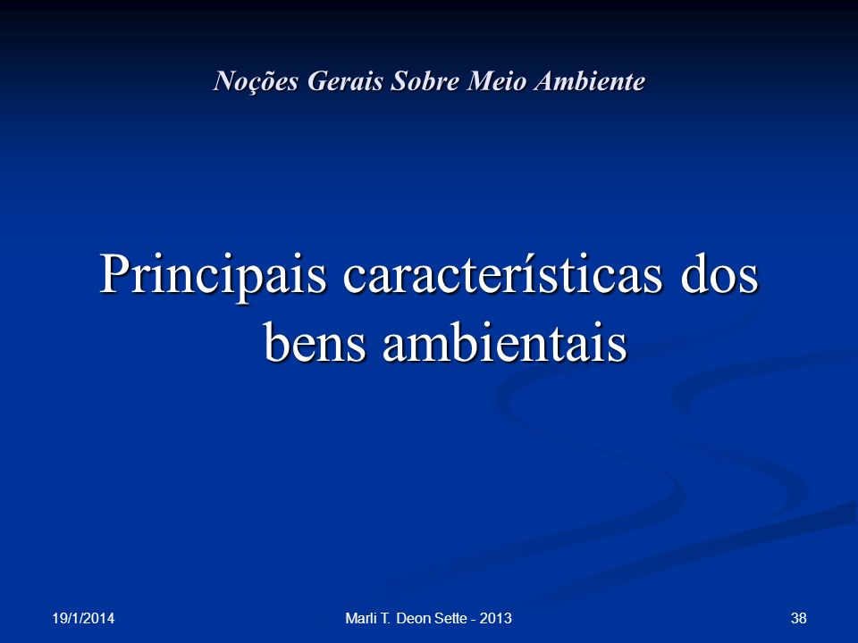 19/1/2014 38Marli T. Deon Sette - 2013 Noções Gerais Sobre Meio Ambiente Principais características dos bens ambientais