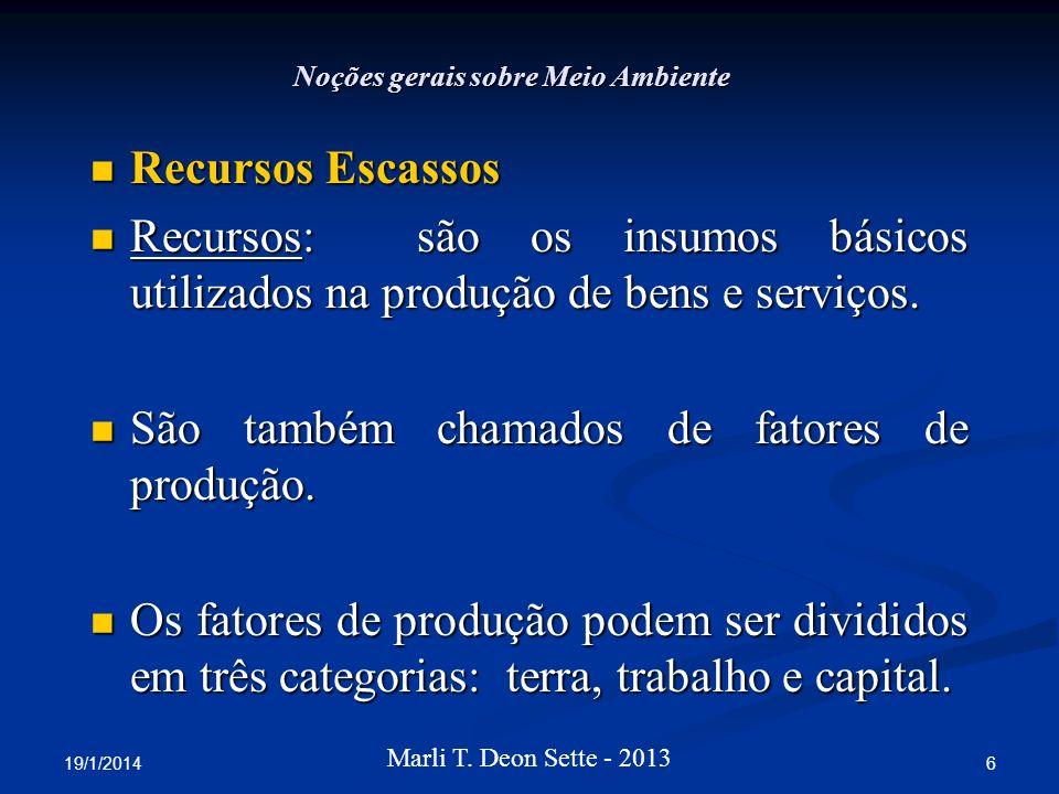 19/1/2014 6 Marli T. Deon Sette - 2013 Noções gerais sobre Meio Ambiente Recursos Escassos Recursos Escassos Recursos: são os insumos básicos utilizad