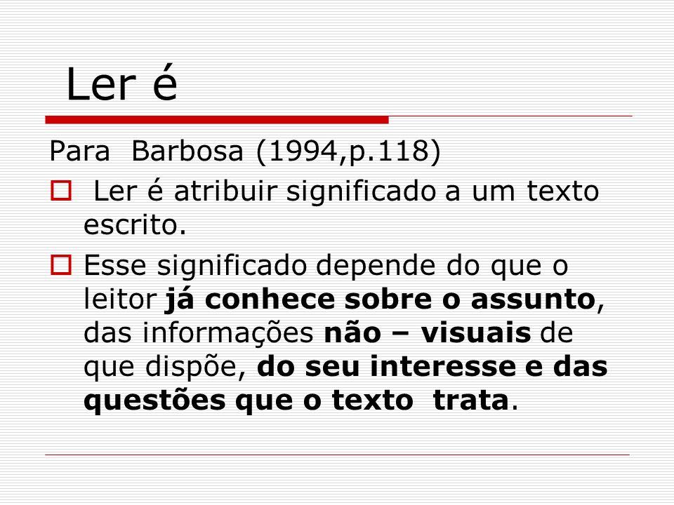 Ler é Para Barbosa (1994,p.118) Ler é atribuir significado a um texto escrito. Esse significado depende do que o leitor já conhece sobre o assunto, da