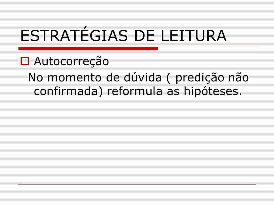 ESTRATÉGIAS DE LEITURA Autocorreção No momento de dúvida ( predição não confirmada) reformula as hipóteses.