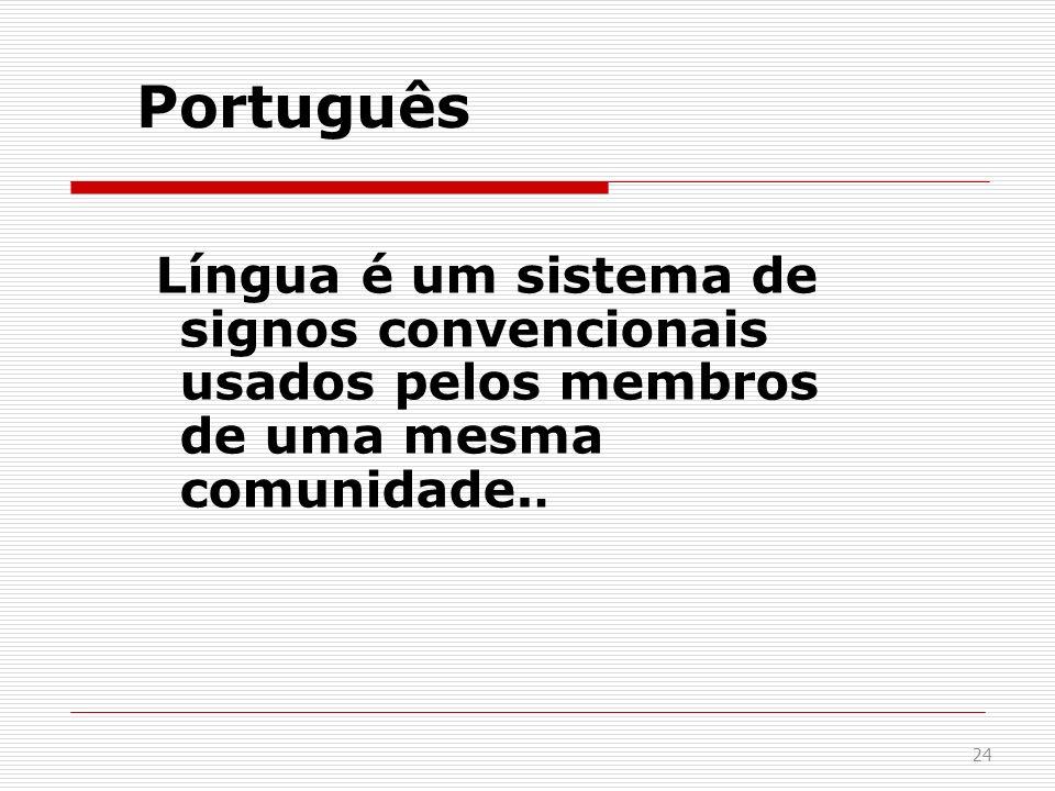24 Português Língua é um sistema de signos convencionais usados pelos membros de uma mesma comunidade..
