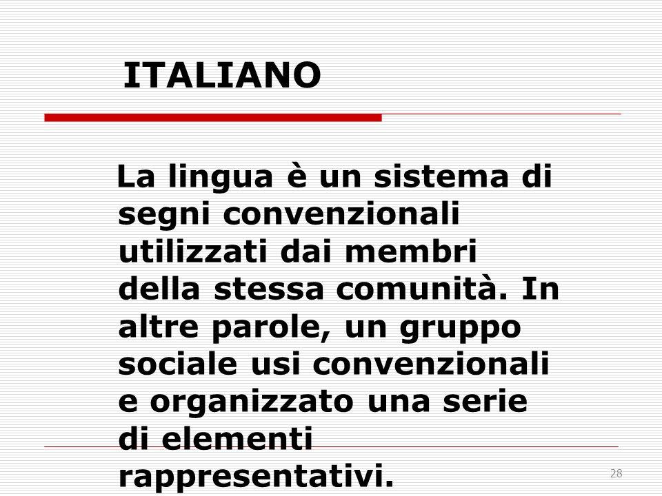 28 ITALIANO La lingua è un sistema di segni convenzionali utilizzati dai membri della stessa comunità. In altre parole, un gruppo sociale usi convenzi
