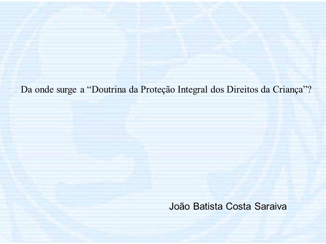 Da onde surge a Doutrina da Proteção Integral dos Direitos da Criança? João Batista Costa Saraiva