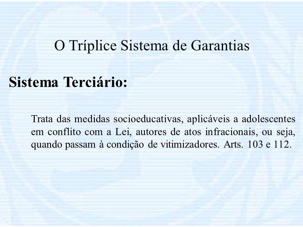 O Tríplice Sistema de Garantias Sistema Terciário: Trata das medidas socioeducativas, aplicáveis a adolescentes em conflito com a Lei, autores de atos