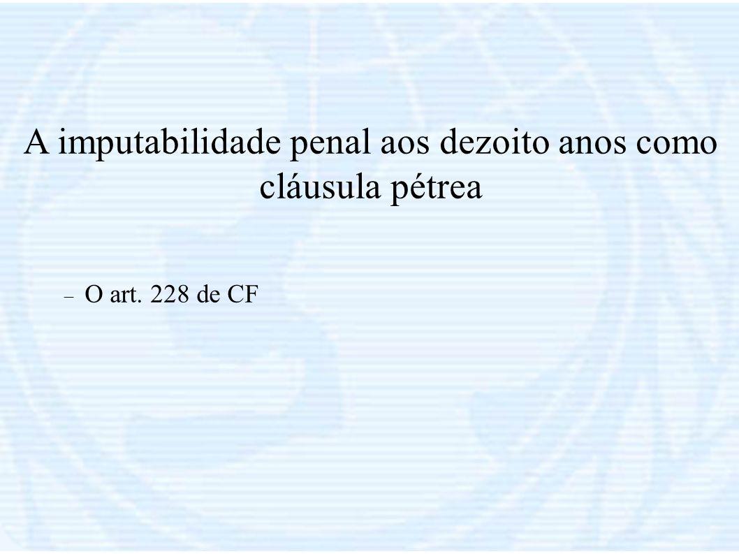 A imputabilidade penal aos dezoito anos como cláusula pétrea O art. 228 de CF