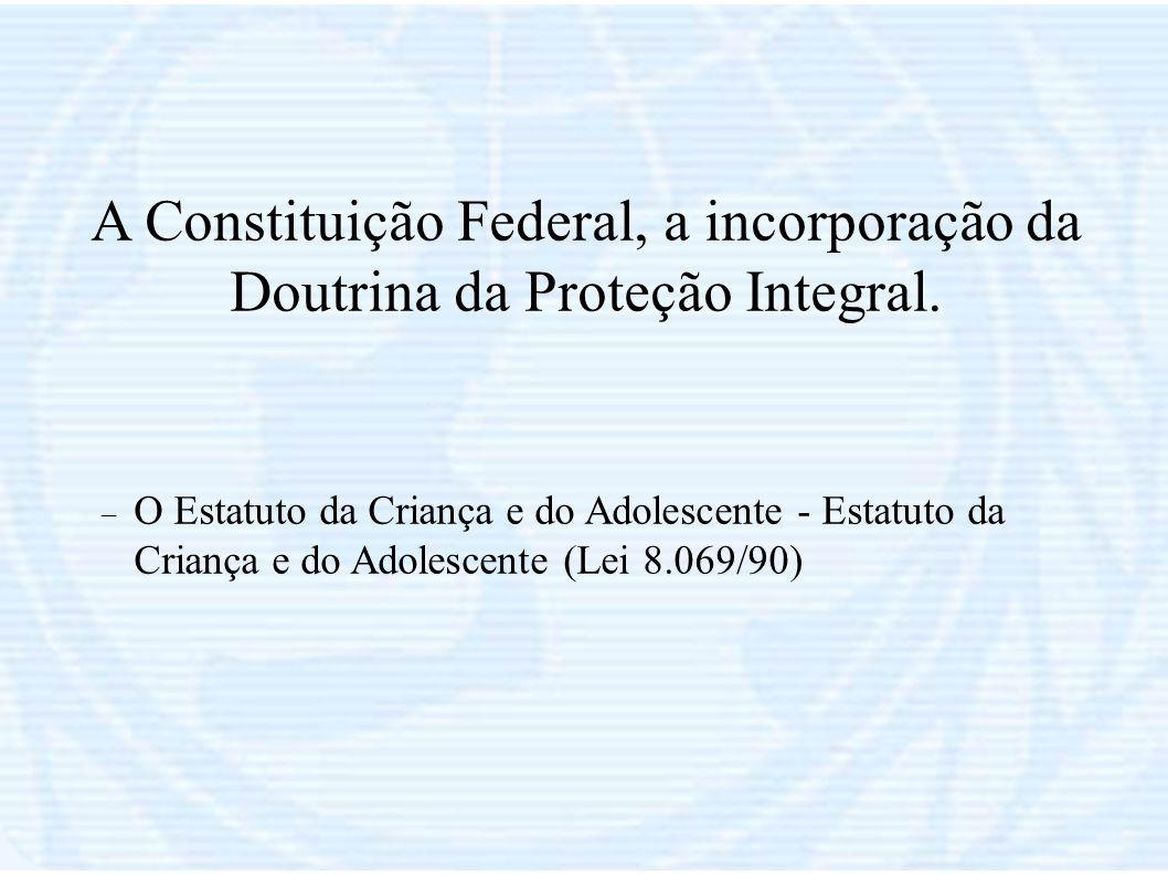 A Constituição Federal, a incorporação da Doutrina da Proteção Integral. O Estatuto da Criança e do Adolescente - Estatuto da Criança e do Adolescente